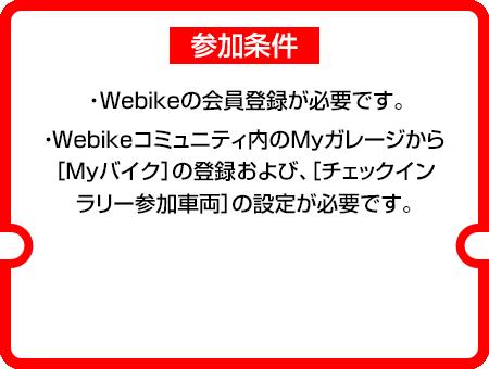 参加条件:①Webikeの会員登録が必要です。②・Webikeコミュニティ内のMyガレージから[Myバイク]の登録および、[チェックインラリー参加車両]の設定が必要です。